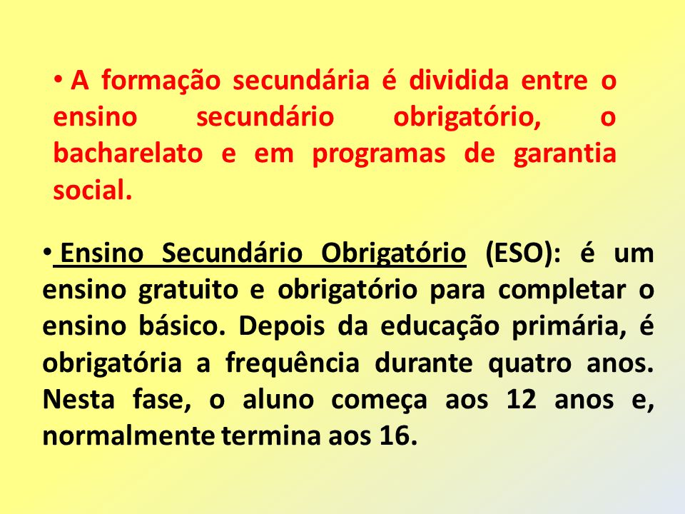 A formação secundária é dividida entre o ensino secundário obrigatório, o bacharelato e em programas de garantia social. Ensino Secundário Obrigatório