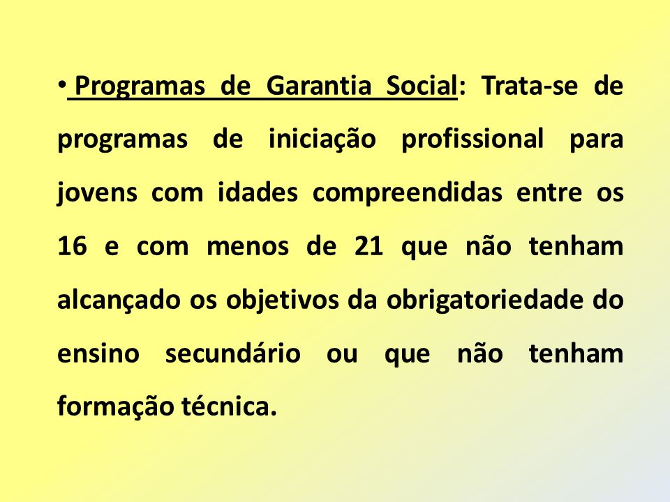 Programas de Garantia Social: Trata-se de programas de iniciação profissional para jovens com idades compreendidas entre os 16 e com menos de 21 que não tenham alcançado os objetivos da obrigatoriedade do ensino secundário ou que não tenham formação técnica.