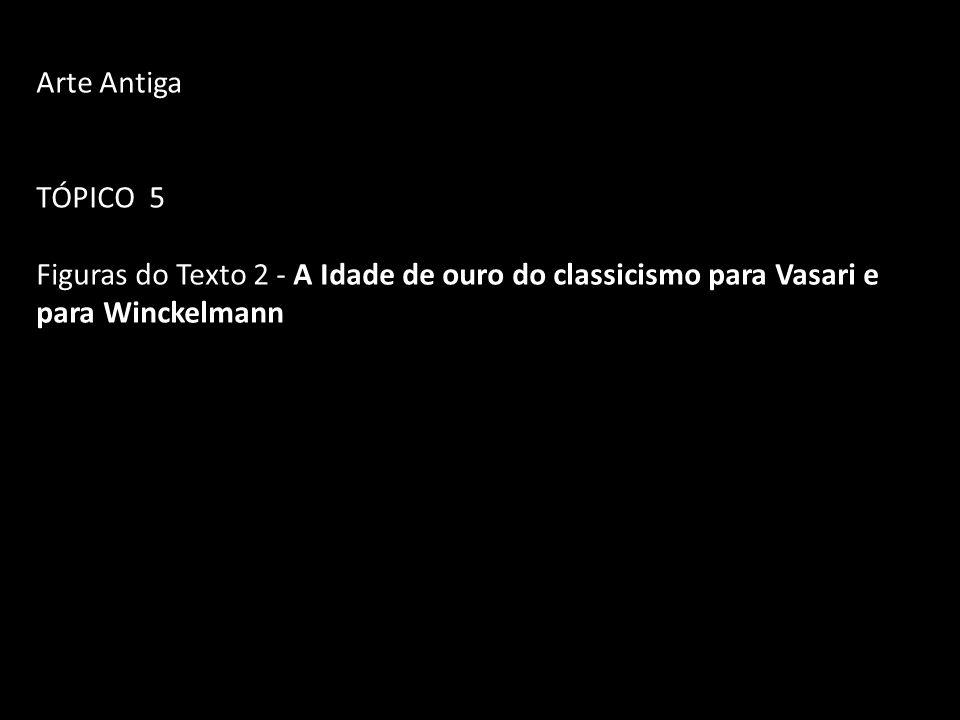 Arte Antiga TÓPICO 5 Figuras do Texto 2 - A Idade de ouro do classicismo para Vasari e para Winckelmann