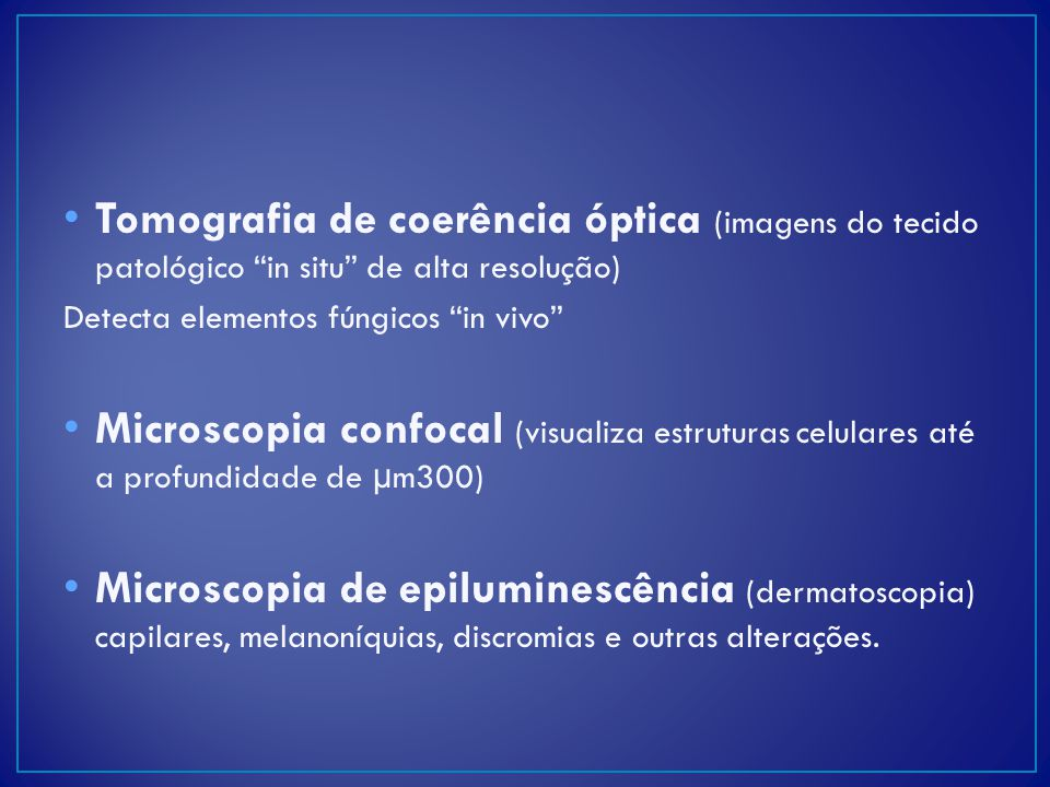 Tomografia de coerência óptica (imagens do tecido patológico in situ de alta resolução) Detecta elementos fúngicos in vivo Microscopia confocal (visua