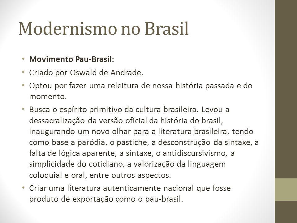 Modernismo no Brasil Movimento Pau-Brasil: Criado por Oswald de Andrade. Optou por fazer uma releitura de nossa história passada e do momento. Busca o