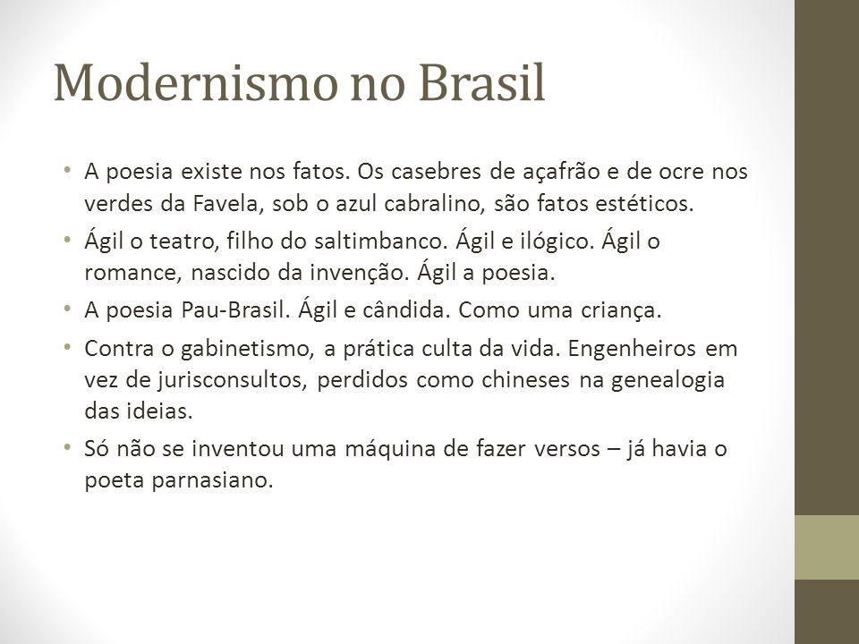 Modernismo no Brasil A poesia existe nos fatos. Os casebres de açafrão e de ocre nos verdes da Favela, sob o azul cabralino, são fatos estéticos. Ágil