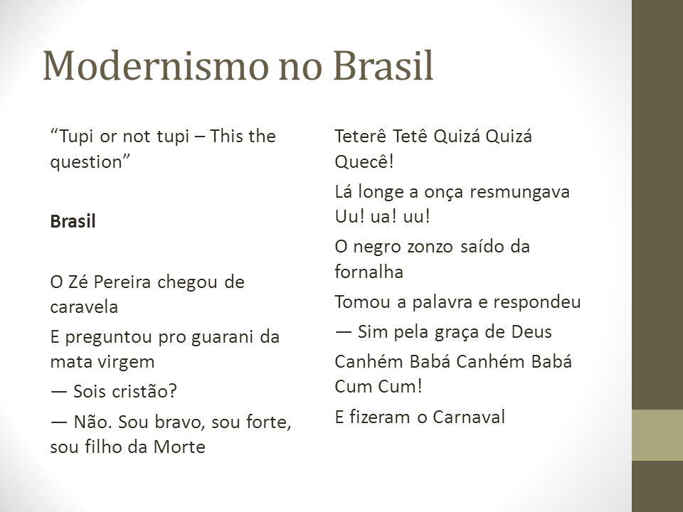 Modernismo no Brasil Tupi or not tupi – This the question Brasil O Zé Pereira chegou de caravela E preguntou pro guarani da mata virgem Sois cristão?