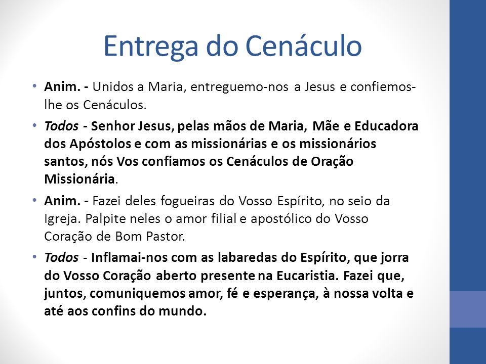 Entrega do Cenáculo Anim. - Unidos a Maria, entreguemo-nos a Jesus e confiemos- lhe os Cenáculos. Todos - Senhor Jesus, pelas mãos de Maria, Mãe e Edu