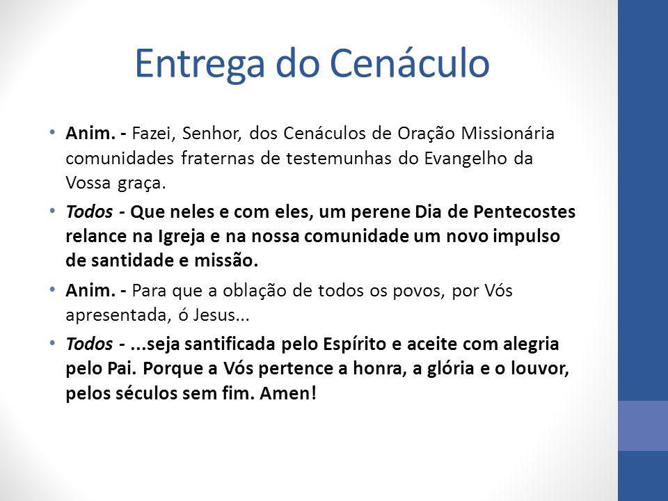 Entrega do Cenáculo Anim. - Fazei, Senhor, dos Cenáculos de Oração Missionária comunidades fraternas de testemunhas do Evangelho da Vossa graça. Todos