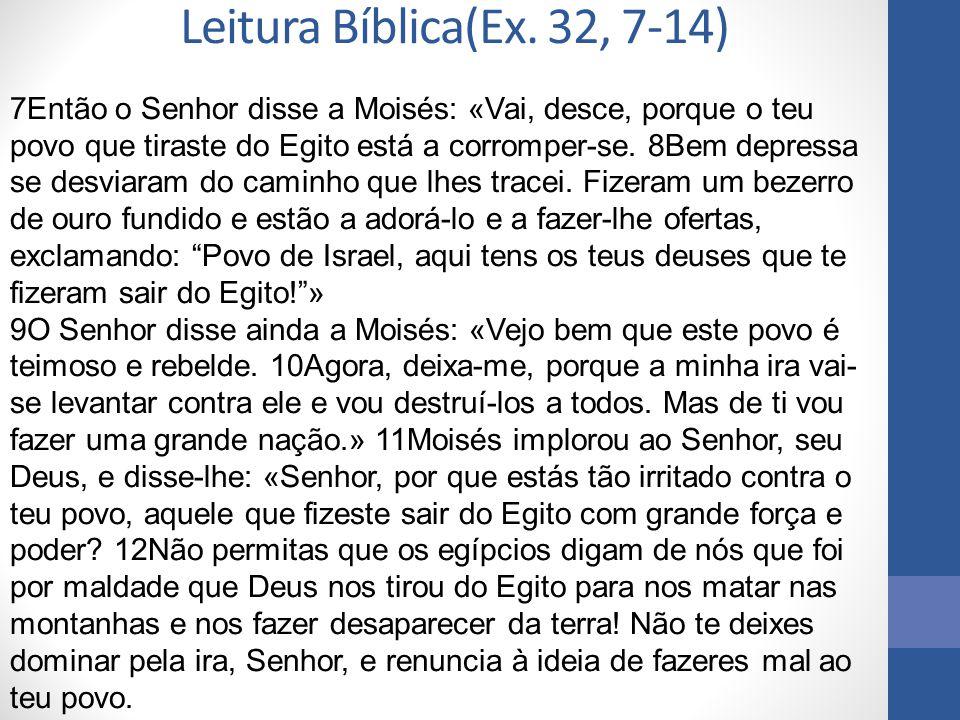 Leitura Bíblica(Ex. 32, 7-14) 7Então o Senhor disse a Moisés: «Vai, desce, porque o teu povo que tiraste do Egito está a corromper-se. 8Bem depressa s