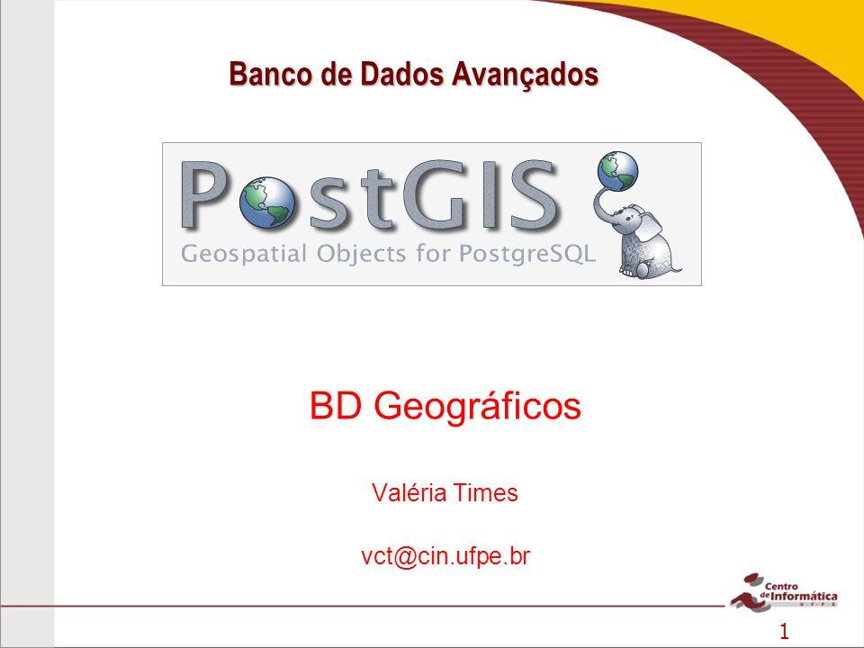 1 1 Banco de Dados Avançados BD Geográficos Valéria Times vct@cin.ufpe.br