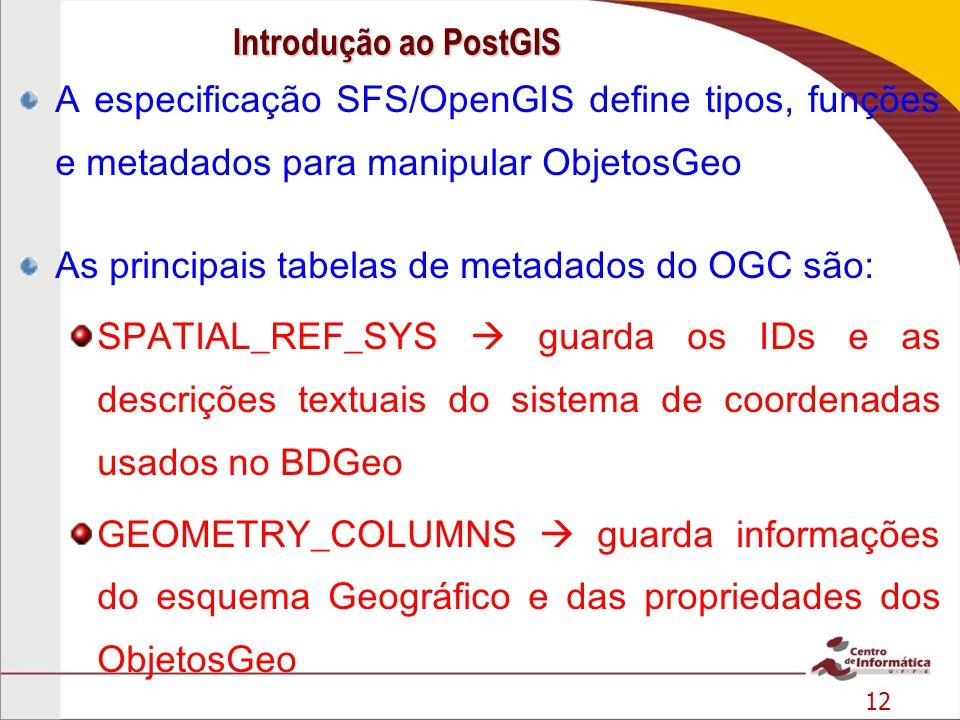 12 A especificação SFS/OpenGIS define tipos, funções e metadados para manipular ObjetosGeo As principais tabelas de metadados do OGC são: SPATIAL_REF_