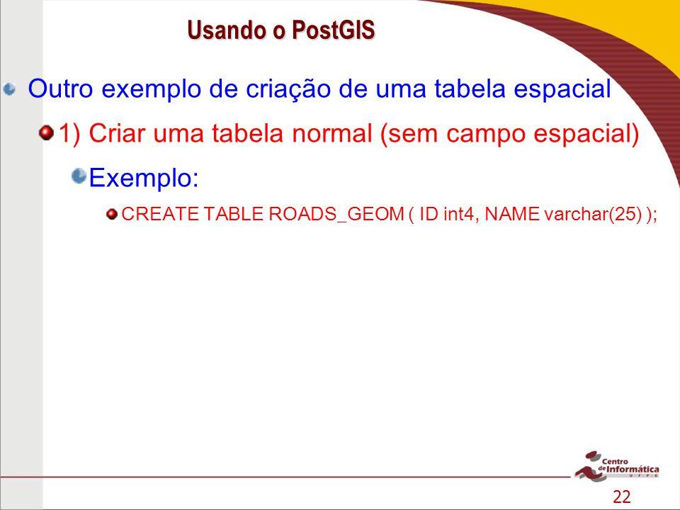 22 Outro exemplo de criação de uma tabela espacial 1) Criar uma tabela normal (sem campo espacial) Exemplo: CREATE TABLE ROADS_GEOM ( ID int4, NAME va