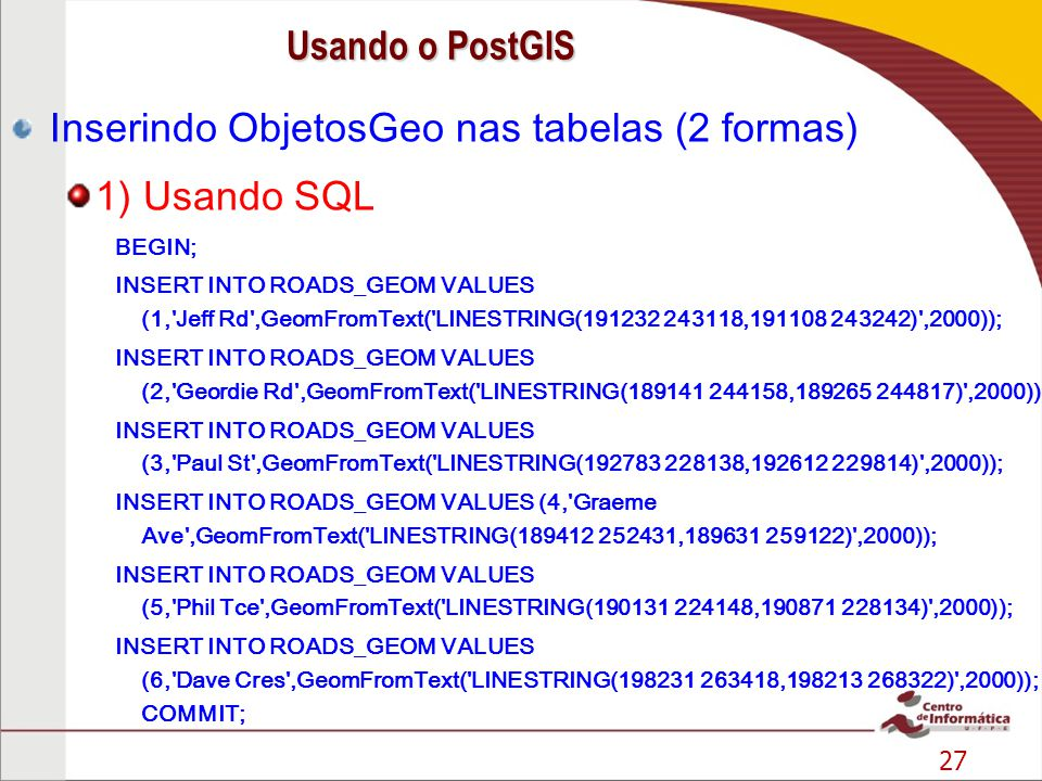 27 Inserindo ObjetosGeo nas tabelas (2 formas) 1) Usando SQL BEGIN; INSERT INTO ROADS_GEOM VALUES (1, Jeff Rd ,GeomFromText( LINESTRING(191232 243118,191108 243242) ,2000)); INSERT INTO ROADS_GEOM VALUES (2, Geordie Rd ,GeomFromText( LINESTRING(189141 244158,189265 244817) ,2000)); INSERT INTO ROADS_GEOM VALUES (3, Paul St ,GeomFromText( LINESTRING(192783 228138,192612 229814) ,2000)); INSERT INTO ROADS_GEOM VALUES (4, Graeme Ave ,GeomFromText( LINESTRING(189412 252431,189631 259122) ,2000)); INSERT INTO ROADS_GEOM VALUES (5, Phil Tce ,GeomFromText( LINESTRING(190131 224148,190871 228134) ,2000)); INSERT INTO ROADS_GEOM VALUES (6, Dave Cres ,GeomFromText( LINESTRING(198231 263418,198213 268322) ,2000)); COMMIT; Usando o PostGIS