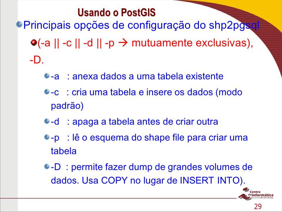 29 Principais opções de configuração do shp2pgsql (-a || -c || -d || -p mutuamente exclusivas), -D. -a : anexa dados a uma tabela existente -c : cria