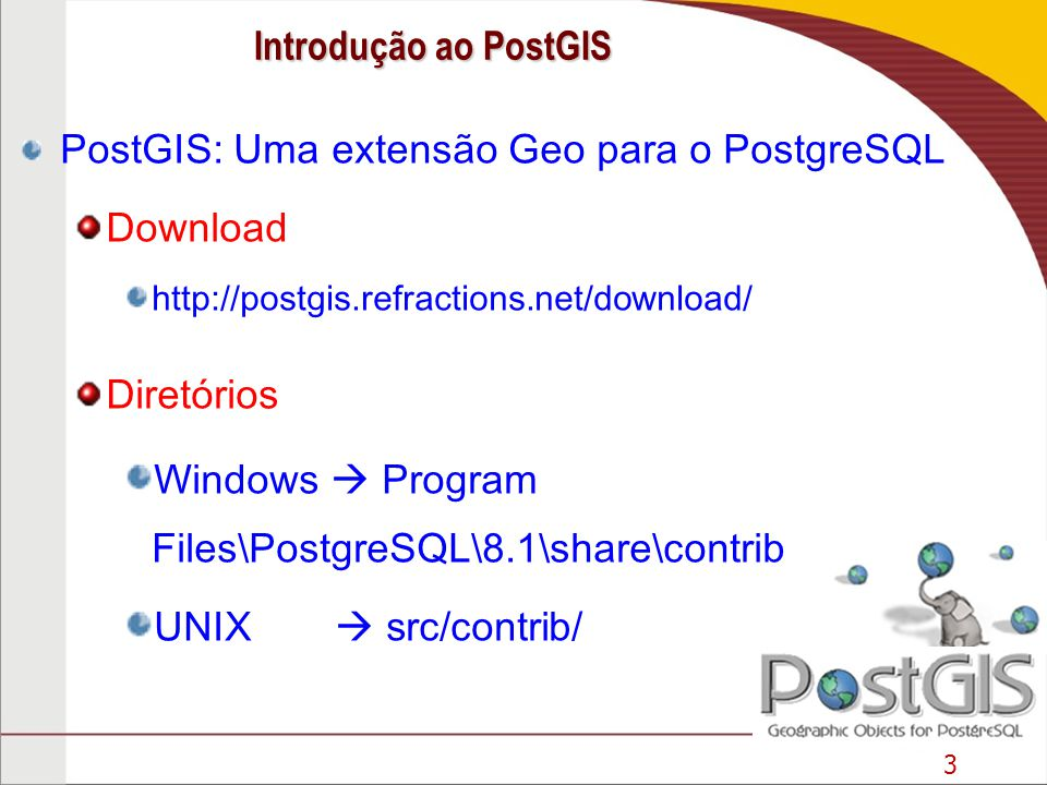 3 PostGIS: Uma extensão Geo para o PostgreSQL Download http://postgis.refractions.net/download/ Diretórios Windows Program Files\PostgreSQL\8.1\share\