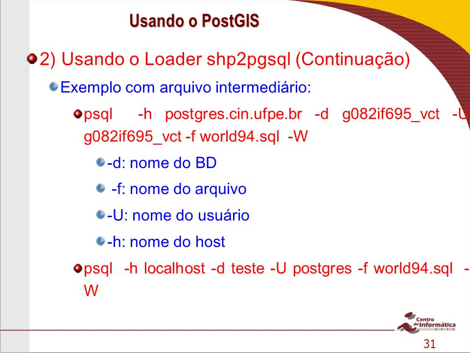 31 2) Usando o Loader shp2pgsql (Continuação) Exemplo com arquivo intermediário: psql -h postgres.cin.ufpe.br -d g082if695_vct -U g082if695_vct -f wor