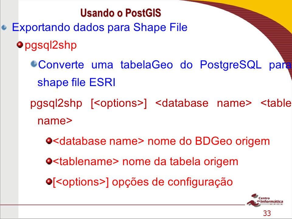 33 Exportando dados para Shape File pgsql2shp Converte uma tabelaGeo do PostgreSQL para shape file ESRI pgsql2shp [ ] nome do BDGeo origem nome da tab