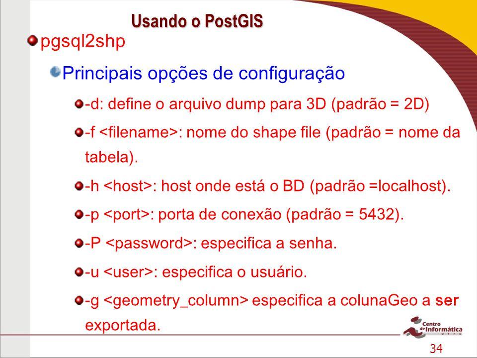 34 pgsql2shp Principais opções de configuração -d: define o arquivo dump para 3D (padrão = 2D) -f : nome do shape file (padrão = nome da tabela). -h :