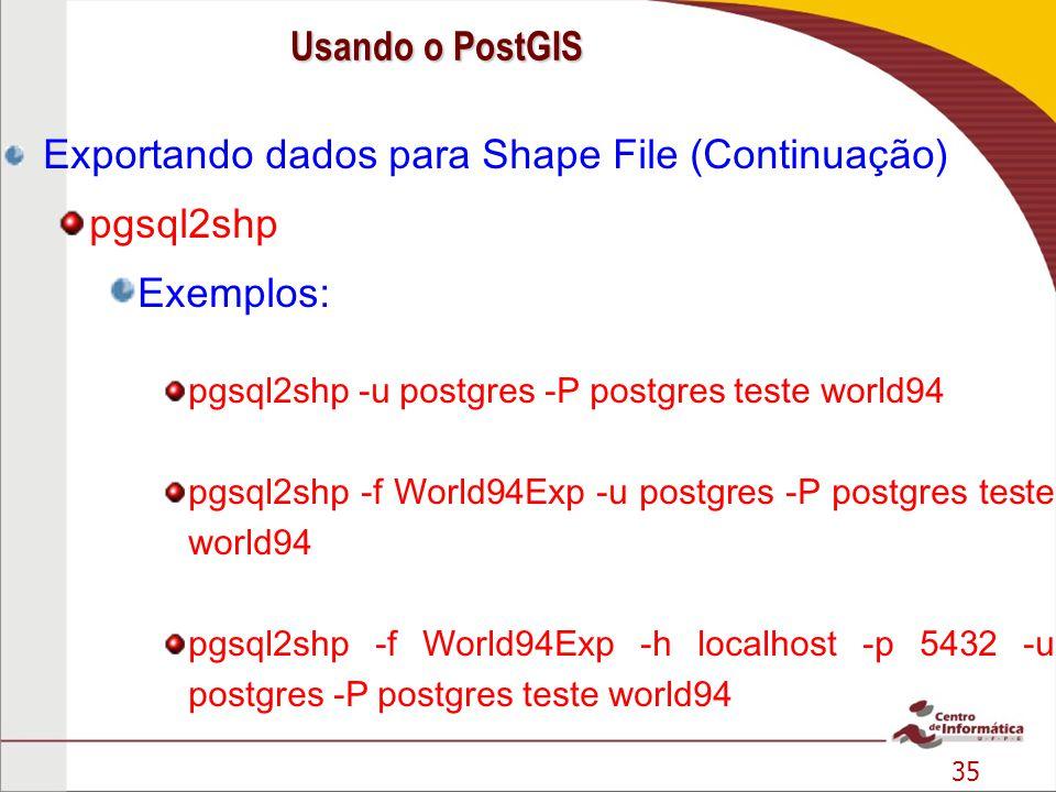 35 Exportando dados para Shape File (Continuação) pgsql2shp Exemplos: pgsql2shp -u postgres -P postgres teste world94 pgsql2shp -f World94Exp -u postg