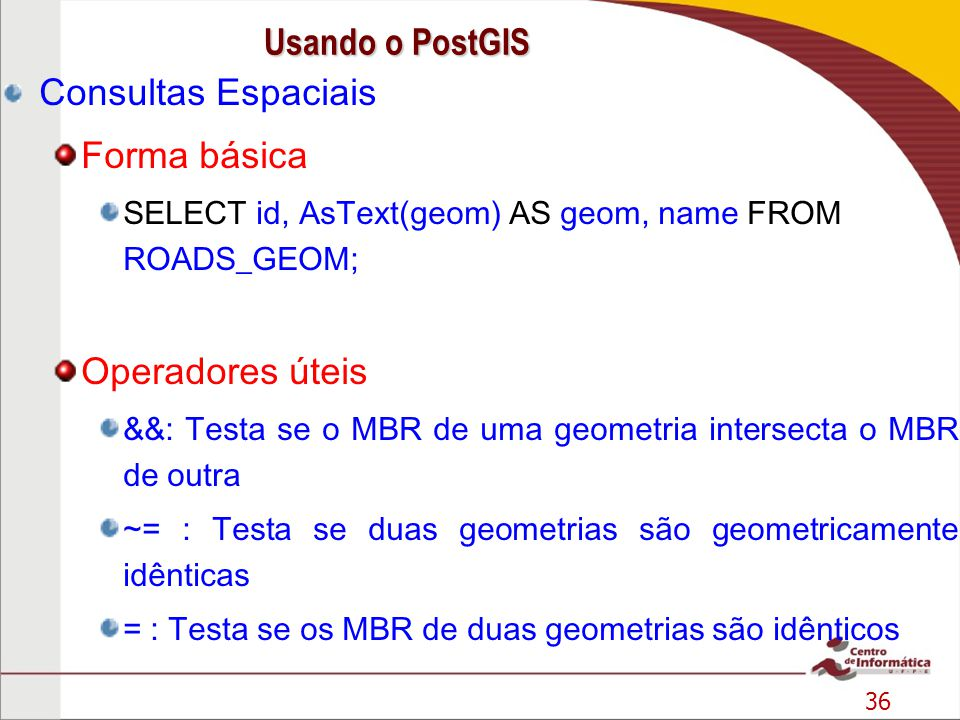 37 Consultas Espaciais Exemplo: SELECT ID, NAME FROM ROADS_GEOM WHERE GEOM = GeomFromText( LINESTRING(191232 243118,191108 243242) ,2000); Usando o PostGIS