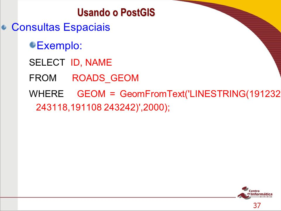37 Consultas Espaciais Exemplo: SELECT ID, NAME FROM ROADS_GEOM WHERE GEOM = GeomFromText('LINESTRING(191232 243118,191108 243242)',2000); Usando o Po