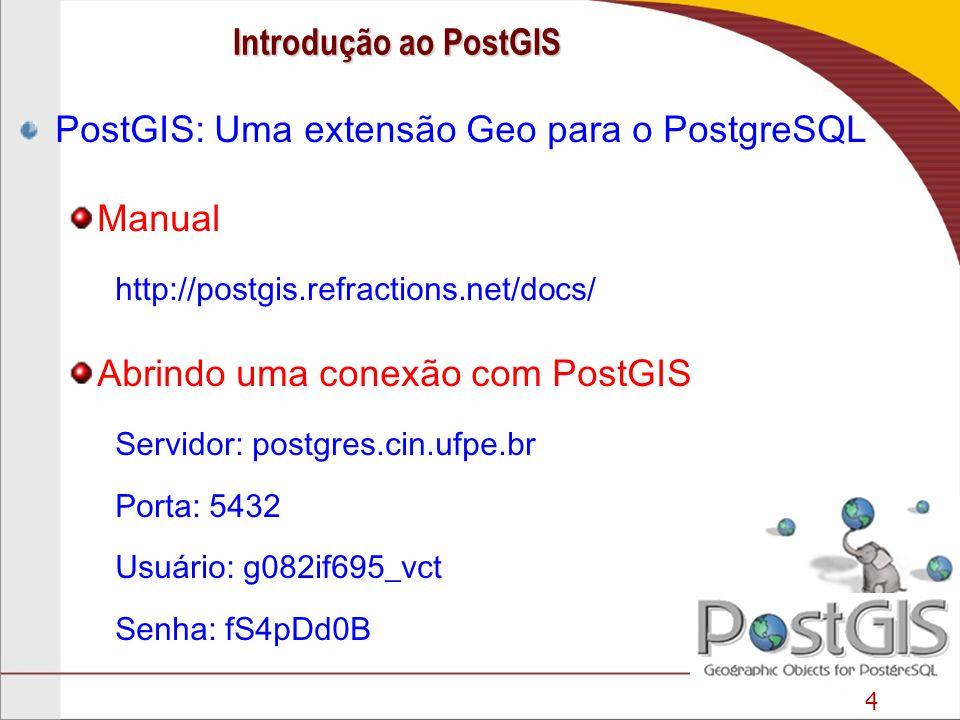 4 PostGIS: Uma extensão Geo para o PostgreSQL Manual http://postgis.refractions.net/docs/ Abrindo uma conexão com PostGIS Servidor: postgres.cin.ufpe.