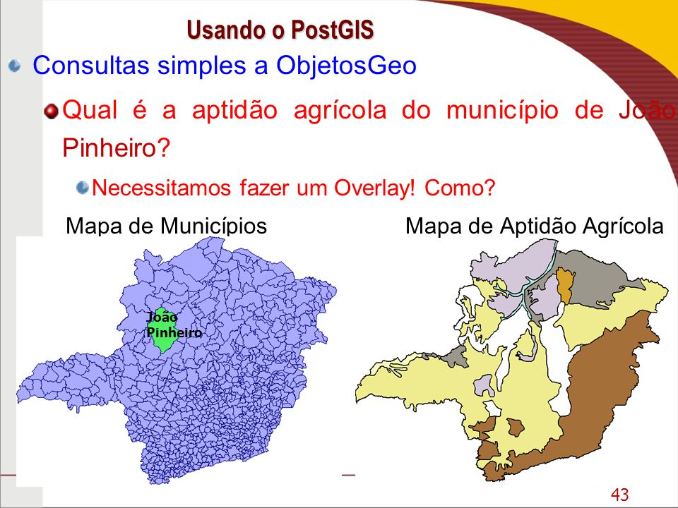 43 Consultas simples a ObjetosGeo Qual é a aptidão agrícola do município de João Pinheiro? Necessitamos fazer um Overlay! Como? Mapa de Municípios Map