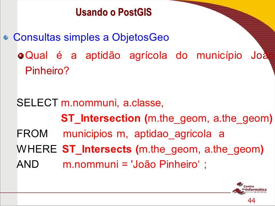 44 Consultas simples a ObjetosGeo Qual é a aptidão agrícola do município João Pinheiro? SELECT m.nommuni, a.classe, ST_Intersection (m.the_geom, a.the