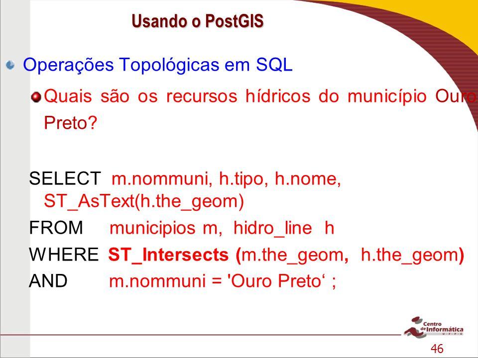 46 Operações Topológicas em SQL Quais são os recursos hídricos do município Ouro Preto? SELECT m.nommuni, h.tipo, h.nome, ST_AsText(h.the_geom) FROM m