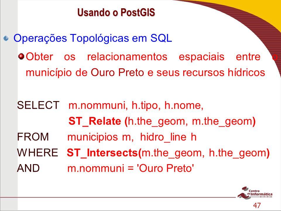 47 Operações Topológicas em SQL Obter os relacionamentos espaciais entre o município de Ouro Preto e seus recursos hídricos SELECT m.nommuni, h.tipo,