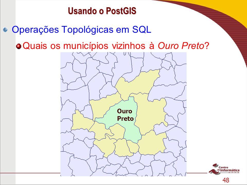 48 Operações Topológicas em SQL Quais os municípios vizinhos à Ouro Preto? Ouro Preto Usando o PostGIS