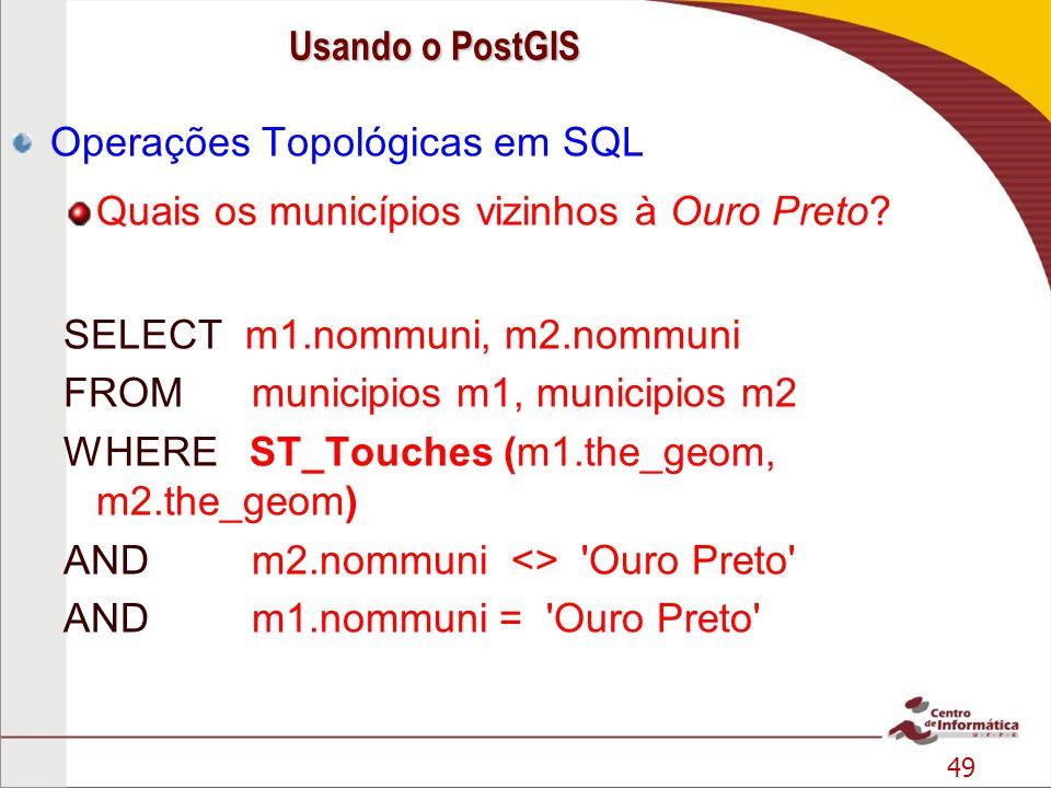 49 Operações Topológicas em SQL Quais os municípios vizinhos à Ouro Preto? SELECT m1.nommuni, m2.nommuni FROM municipios m1, municipios m2 WHERE ST_To