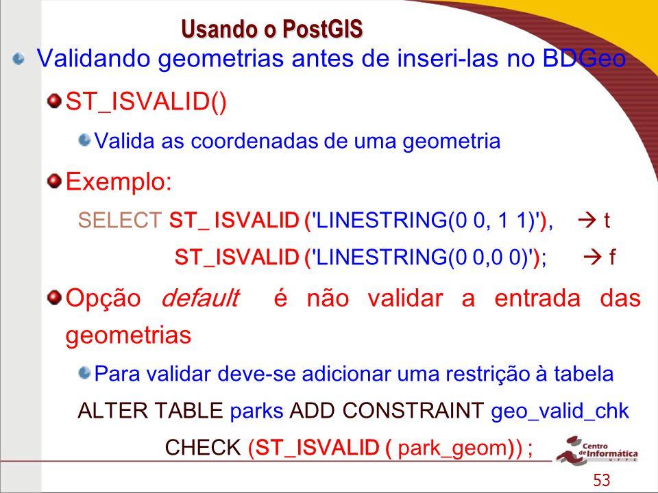 53 Validando geometrias antes de inseri-las no BDGeo ST_ISVALID() Valida as coordenadas de uma geometria Exemplo: SELECT ST_ ISVALID ( LINESTRING(0 0, 1 1) ), t ST_ISVALID ( LINESTRING(0 0,0 0) ); f Opção default é não validar a entrada das geometrias Para validar deve-se adicionar uma restrição à tabela ALTER TABLE parks ADD CONSTRAINT geo_valid_chk CHECK (ST_ISVALID ( park_geom)) ; Usando o PostGIS