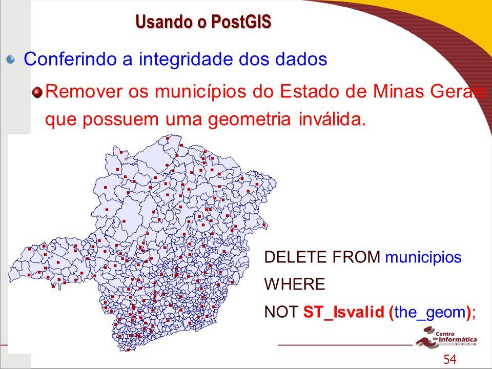 54 Conferindo a integridade dos dados Remover os municípios do Estado de Minas Gerais que possuem uma geometria inválida. DELETE FROM municipios WHERE