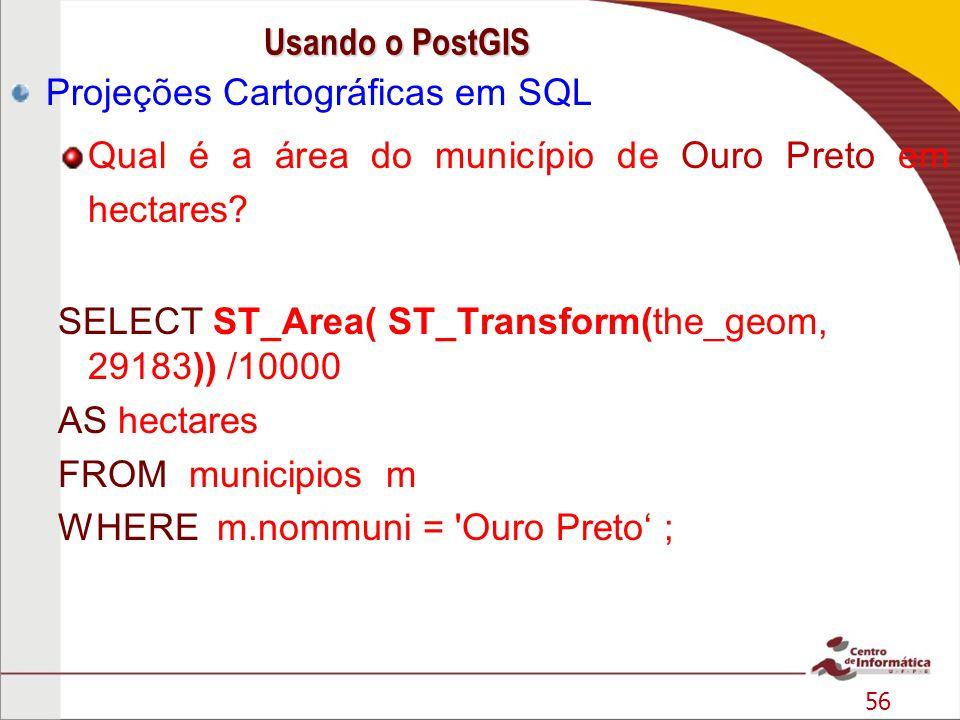 56 Projeções Cartográficas em SQL Qual é a área do município de Ouro Preto em hectares? SELECT ST_Area( ST_Transform(the_geom, 29183)) /10000 AS hecta