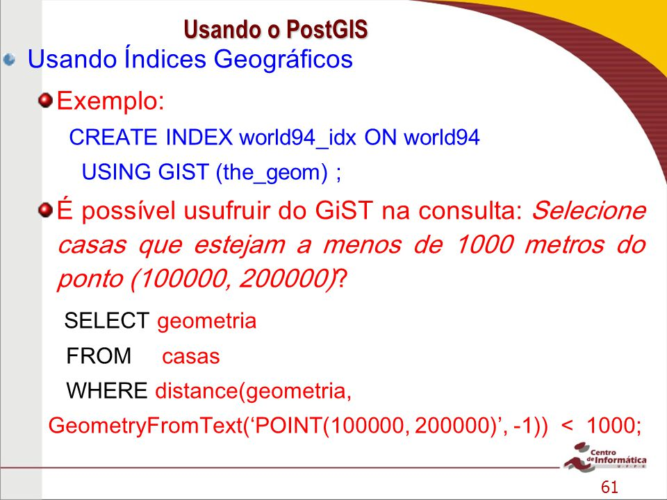 61 Usando Índices Geográficos Exemplo: CREATE INDEX world94_idx ON world94 USING GIST (the_geom) ; É possível usufruir do GiST na consulta: Selecione