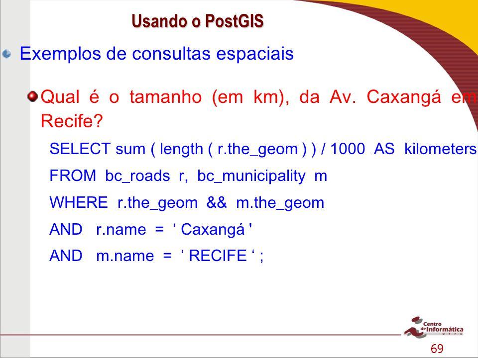 69 Exemplos de consultas espaciais Qual é o tamanho (em km), da Av. Caxangá em Recife? SELECT sum ( length ( r.the_geom ) ) / 1000 AS kilometers FROM