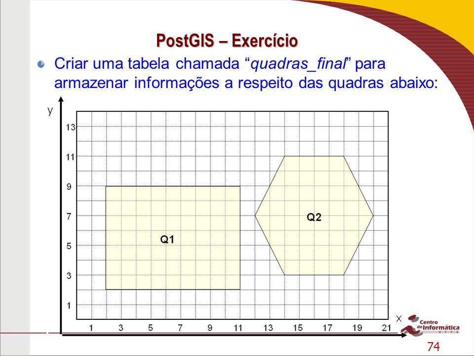 74 PostGIS – Exercício Criar uma tabela chamada quadras_final para armazenar informações a respeito das quadras abaixo: