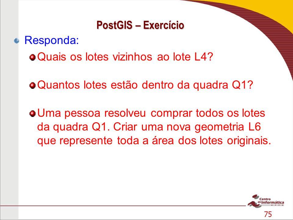 75 PostGIS – Exercício Responda: Quais os lotes vizinhos ao lote L4? Quantos lotes estão dentro da quadra Q1? Uma pessoa resolveu comprar todos os lot