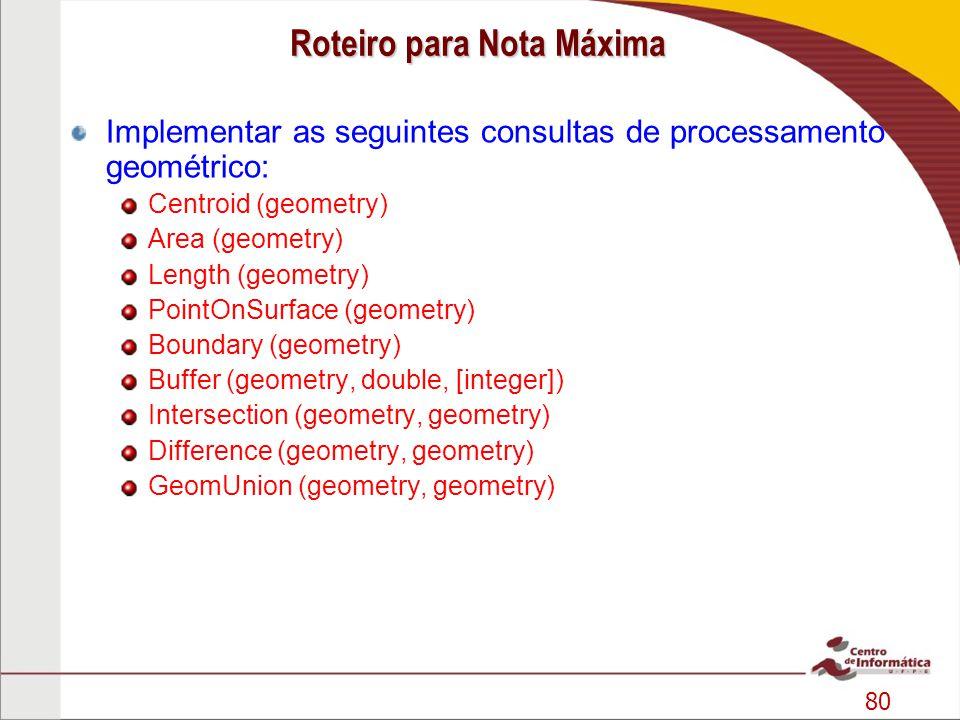 80 Roteiro para Nota Máxima Implementar as seguintes consultas de processamento geométrico: Centroid (geometry) Area (geometry) Length (geometry) Poin