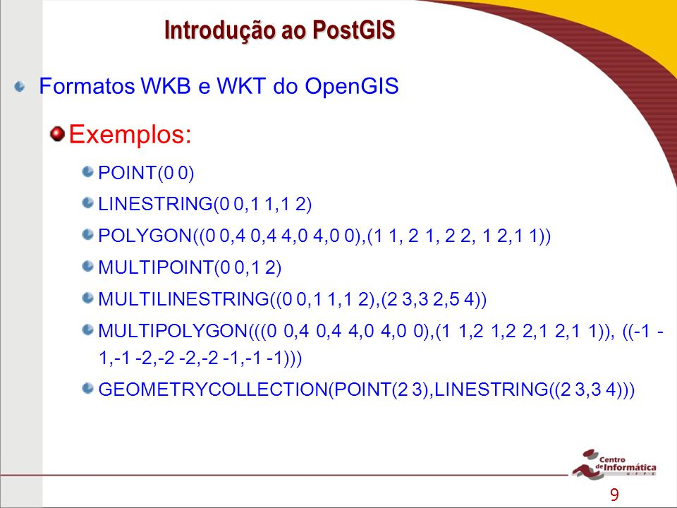 9 Formatos WKB e WKT do OpenGIS Exemplos: POINT(0 0) LINESTRING(0 0,1 1,1 2) POLYGON((0 0,4 0,4 4,0 4,0 0),(1 1, 2 1, 2 2, 1 2,1 1)) MULTIPOINT(0 0,1