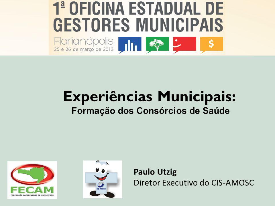 Experiências Municipais: Formação dos Consórcios de Saúde Paulo Utzig Diretor Executivo do CIS-AMOSC