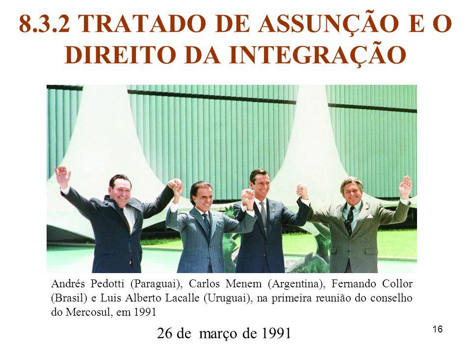 16 8.3.2 TRATADO DE ASSUNÇÃO E O DIREITO DA INTEGRAÇÃO 26 de março de 1991 Andrés Pedotti (Paraguai), Carlos Menem (Argentina), Fernando Collor (Brasi