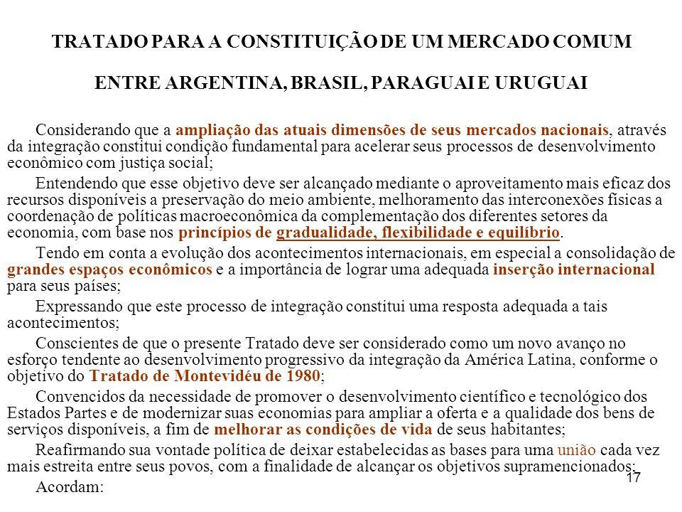 17 TRATADO PARA A CONSTITUIÇÃO DE UM MERCADO COMUM ENTRE ARGENTINA, BRASIL, PARAGUAI E URUGUAI Considerando que a ampliação das atuais dimensões de se