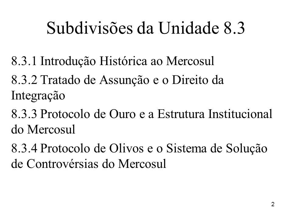 Subdivisões da Unidade 8.3 8.3.1 Introdução Histórica ao Mercosul 8.3.2 Tratado de Assunção e o Direito da Integração 8.3.3 Protocolo de Ouro e a Estr