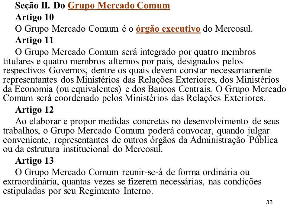 33 Seção II. Do Grupo Mercado Comum Artigo 10 O Grupo Mercado Comum é o órgão executivo do Mercosul. Artigo 11 O Grupo Mercado Comum será integrado po