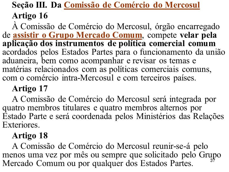 37 Seção III. Da Comissão de Comércio do Mercosul Artigo 16 À Comissão de Comércio do Mercosul, órgão encarregado de assistir o Grupo Mercado Comum, c