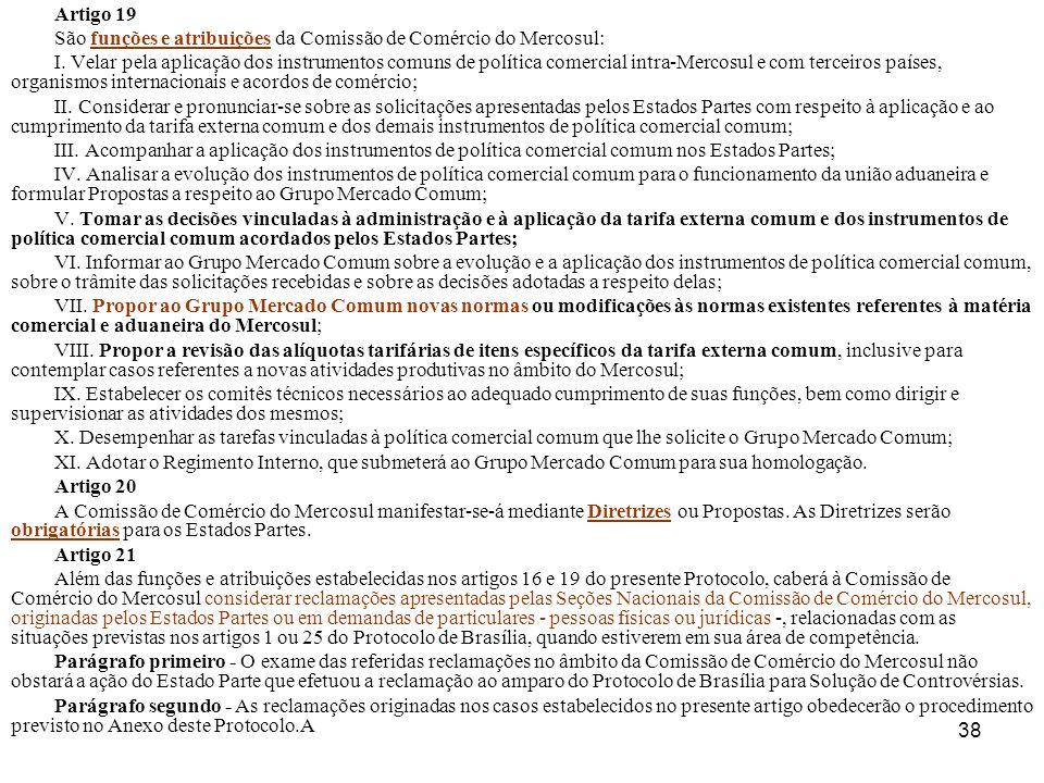 38 Artigo 19 São funções e atribuições da Comissão de Comércio do Mercosul: I. Velar pela aplicação dos instrumentos comuns de política comercial intr