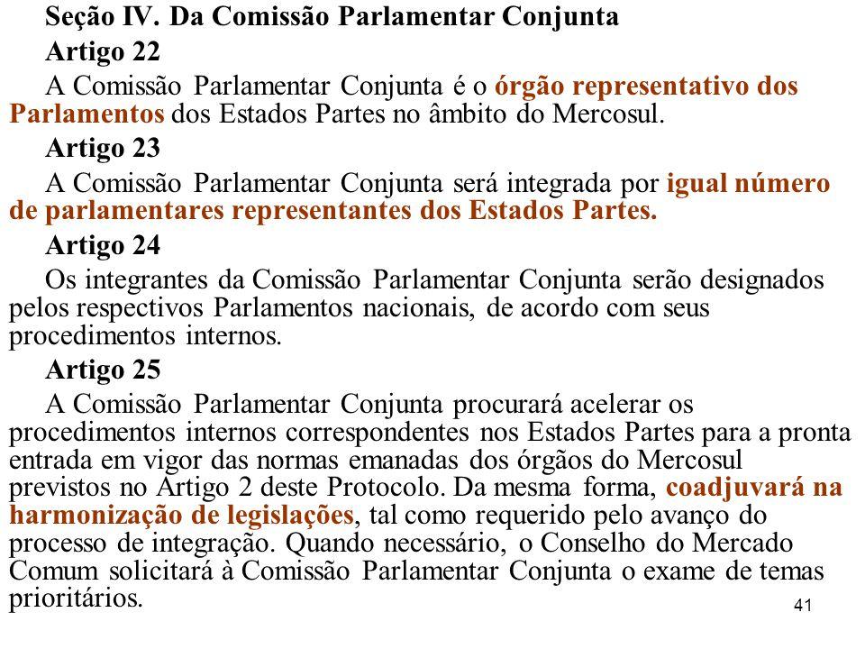 41 Seção IV. Da Comissão Parlamentar Conjunta Artigo 22 A Comissão Parlamentar Conjunta é o órgão representativo dos Parlamentos dos Estados Partes no