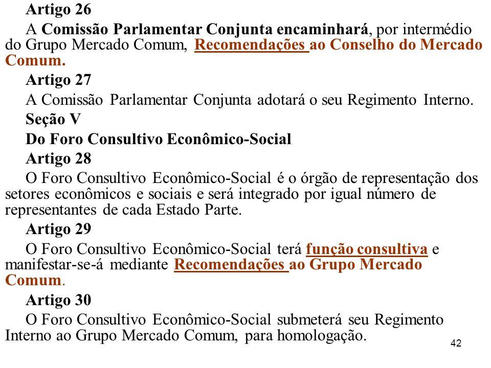 42 Artigo 26 A Comissão Parlamentar Conjunta encaminhará, por intermédio do Grupo Mercado Comum, Recomendações ao Conselho do Mercado Comum. Artigo 27