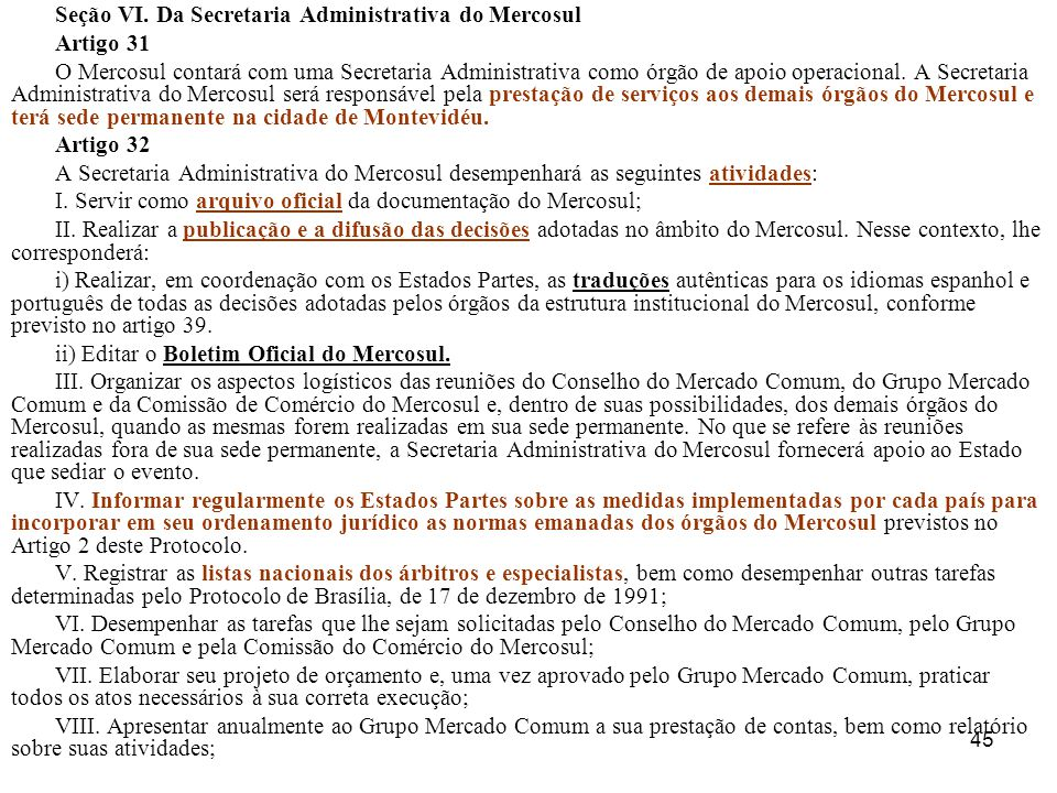 45 Seção VI. Da Secretaria Administrativa do Mercosul Artigo 31 O Mercosul contará com uma Secretaria Administrativa como órgão de apoio operacional.
