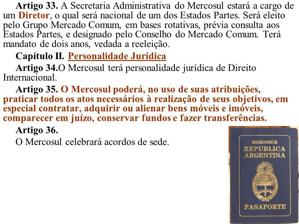 46 Artigo 33. A Secretaria Administrativa do Mercosul estará a cargo de um Diretor, o qual será nacional de um dos Estados Partes. Será eleito pelo Gr