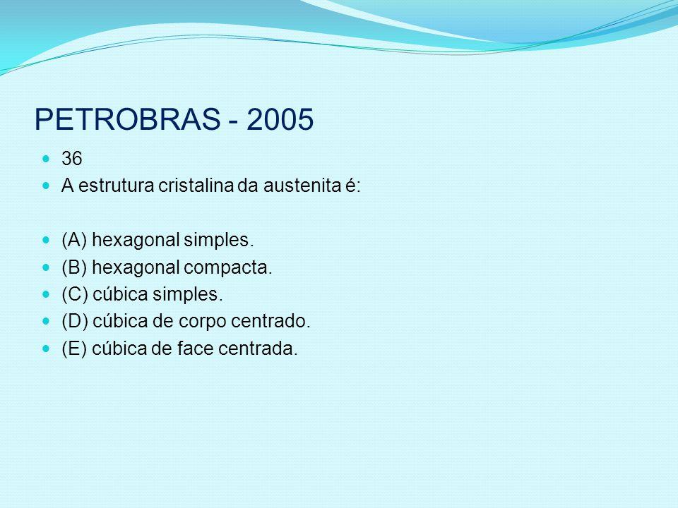 PETROBRAS - 2005 36 A estrutura cristalina da austenita é: (A) hexagonal simples. (B) hexagonal compacta. (C) cúbica simples. (D) cúbica de corpo cent